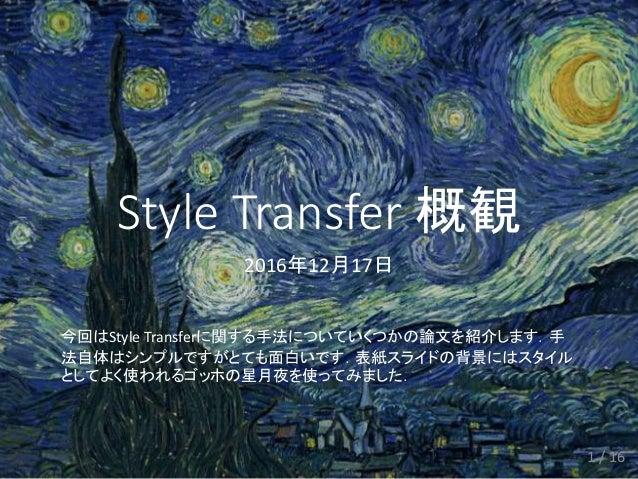 Style Transfer 概観 2016年12月17日 今回はStyle Transferに関する手法についていくつかの論文を紹介します.手 法自体はシンプルですがとても面白いです.表紙スライドの背景にはスタイル としてよく使われるゴッホの...
