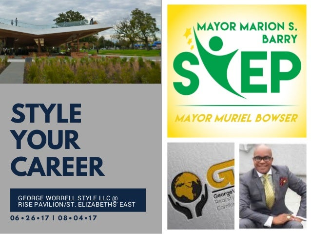 STYLE YOUR CAREER GEORGE WORRELL STYLE LLC @ RISE PAVILION/ST. ELIZABETHS' EAST 0 6 • 2 6 • 1 7 | 0 8 • 0 4 • 1 7