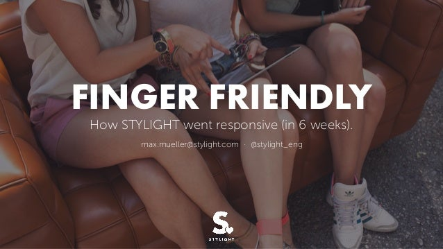 FINGER FRIENDLY How STYLIGHT went responsive (in 6 weeks). max.mueller@stylight.com · @stylight_eng