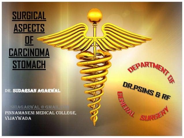 SURGICAL ASPECTS OF CARCINOMA STOMACH Dr. Sudarsan Agarwal SUSHIAGARWAL @ GMAIL.COM Pinnamaneni medical college, Vijaywada