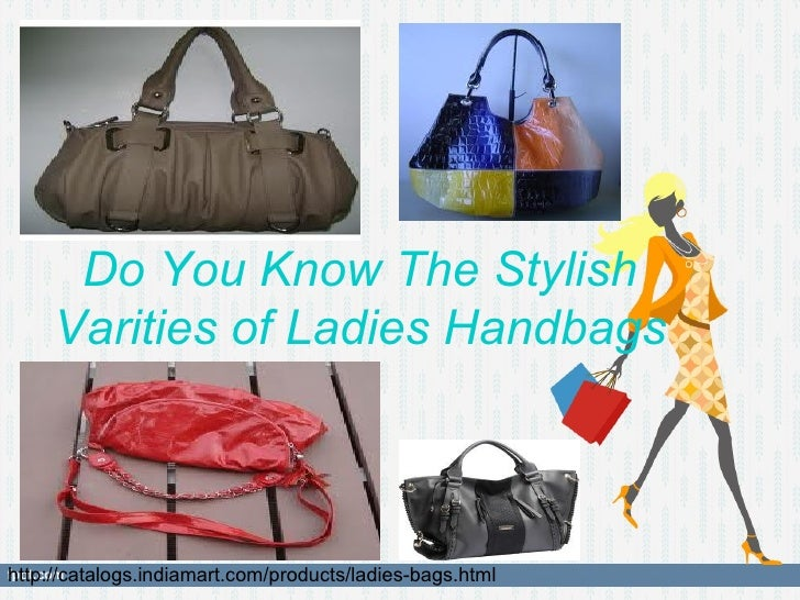 Do You Know The Stylish     Varities of Ladies Handbagshttp://catalogs.indiamart.com/products/ladies-bags.html