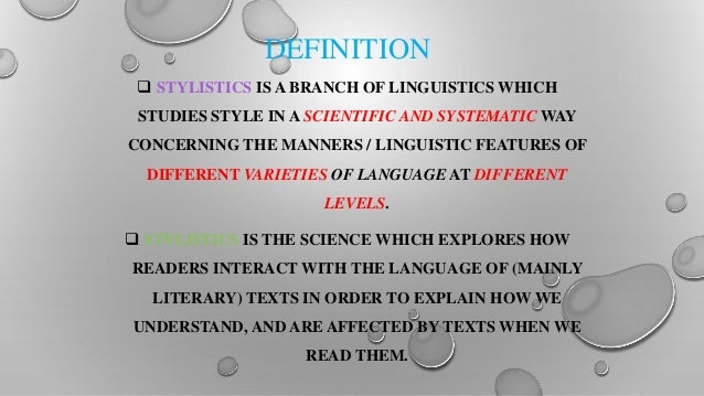 stylistics linguistics and language Stylistics, a branch of applied linguistics, is the study and interpretation of texts of all types and/or spoken language in regard to their linguistic and tonal style, where style is the particular variety of language used by different individuals and/or in different situations or settings.
