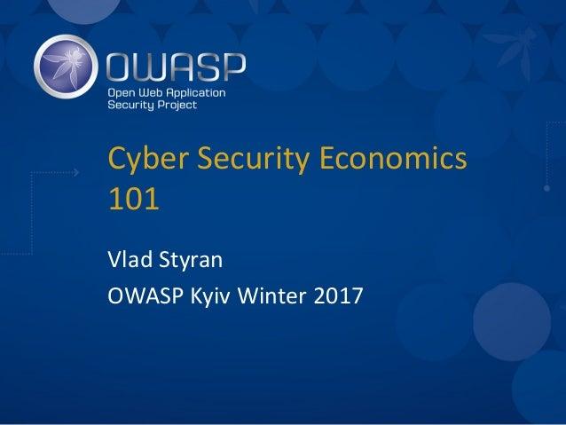 CyberSecurityEconomics 101 VladStyran OWASPKyivWinter2017