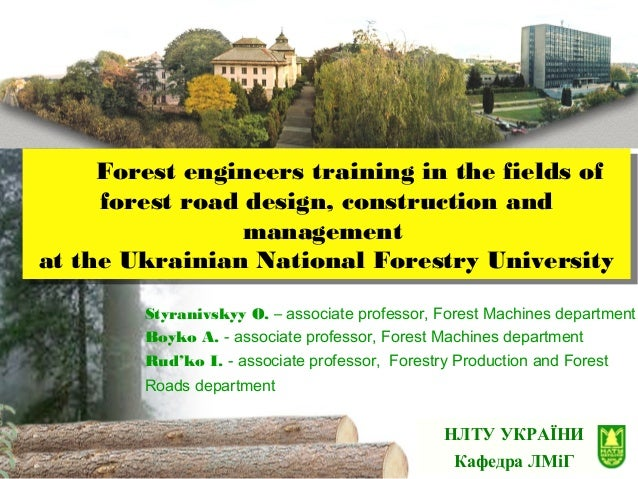 НЛТУ УКРАЇНИ Кафедра ЛМіГ Forest engineers training in the fields of forest road design, construction and management at th...