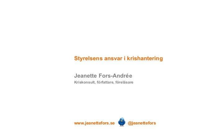Styrelsens ansvar i krishantering Jeanette Fors-Andrée Kriskonsult, författare, föreläsare  www.jeanettefors.se  @jeanette...