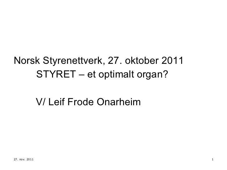 <ul><li>Norsk Styrenettverk, 27. oktober 2011 </li></ul><ul><li>STYRET – et optimalt organ? </li></ul><ul><li>V/ Leif Frod...