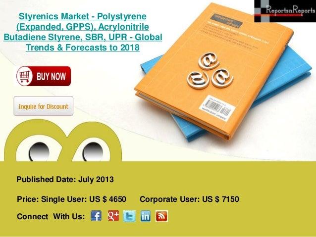 Published Date: July 2013 Styrenics Market - Polystyrene (Expanded, GPPS), Acrylonitrile Butadiene Styrene, SBR, UPR - Glo...