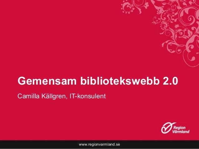 www.regionvarmland.se Gemensam bibliotekswebb 2.0 Camilla Källgren, IT-konsulent