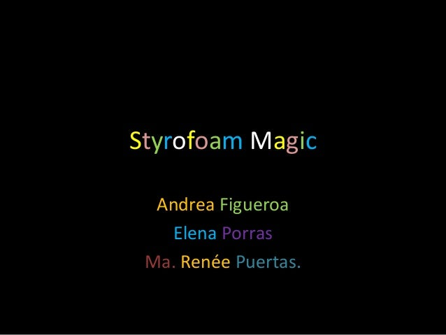 Styrofoam MagicAndrea FigueroaElena PorrasMa. Renée Puertas.