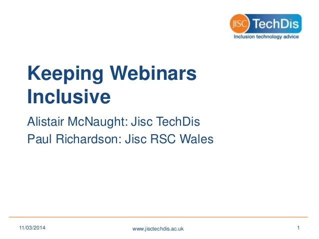 Keeping Webinars Inclusive Alistair McNaught: Jisc TechDis Paul Richardson: Jisc RSC Wales www.jisctechdis.ac.uk11/03/2014...