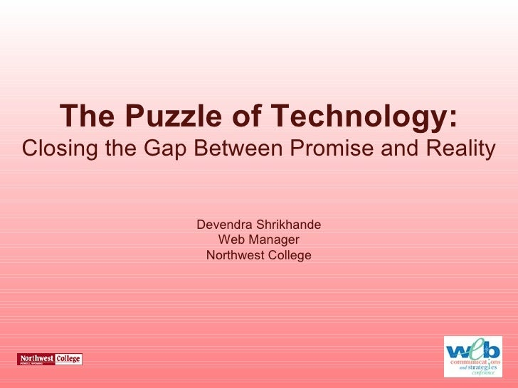 The Puzzle of Technology: Closing the Gap Between Promise and Reality Devendra Shrikhande Web Manager Northwest College