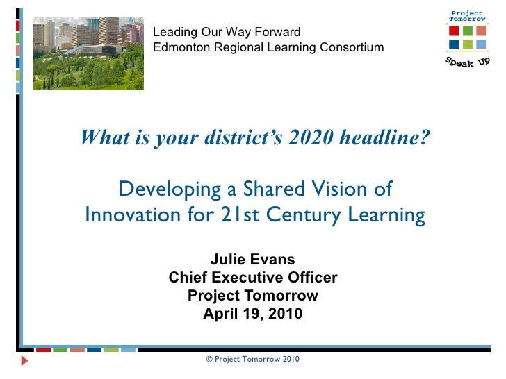 What is your district's 2020 headline? Developing a Shared Vision of Innovation for 21st Century Learning Julie Evans Chie...