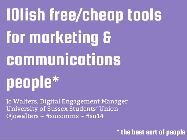 101ish free/cheap tools for marketing & communications people* Jo Walters, Digital Engagement Manager University of Sussex...