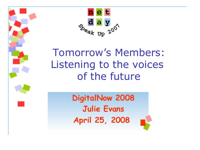 Tomorrow's Members: Listening to the voices of the future DigitalNow 2008 Julie Evans April 25, 2008