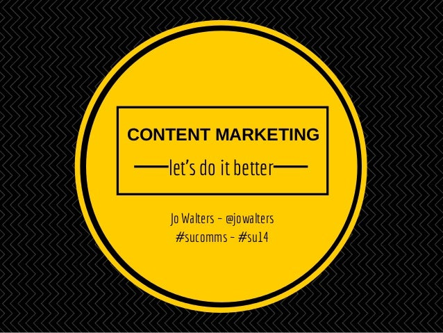 CONTENT MARKETING let's do it better Jo Walters ~ @jowalters #sucomms ~ #su14