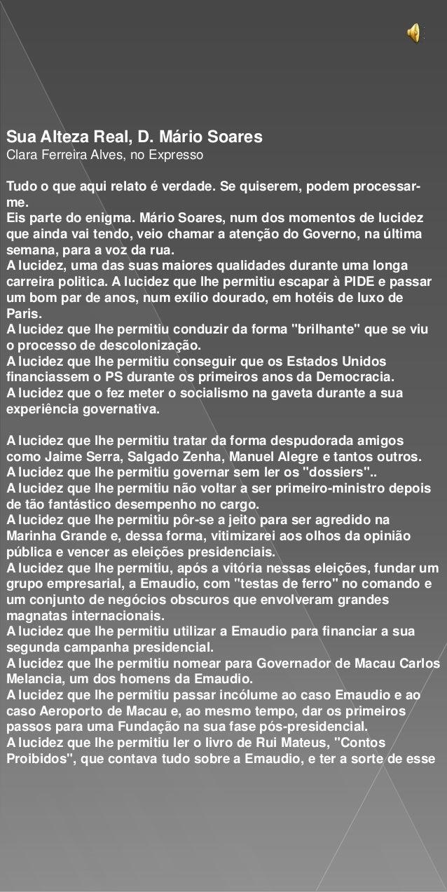 Sua Alteza Real, D. Mário SoaresClara Ferreira Alves, no ExpressoTudo o que aqui relato é verdade. Se quiserem, podem proc...