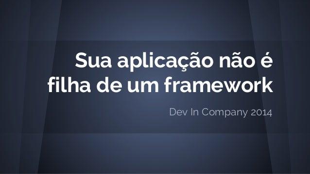 Sua aplicação não é filha de um framework Dev In Company 2014