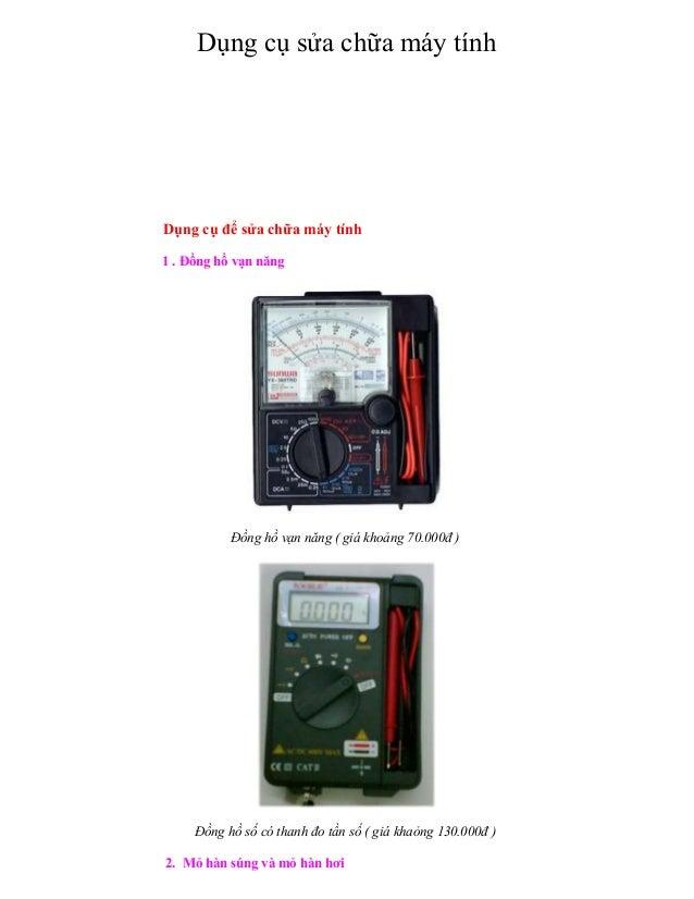 Dụng cụ sửa chữa máy tính Dụng cụ để sửa chữa máy tính 1 . Đồng hồ vạn năng Đồng hồ vạn năng ( giá khoảng 70.000đ ) Đồng h...