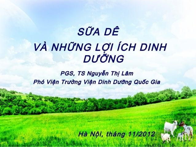 SỮA DÊ VÀ NHỮNG LỢI ÍCH DINH DƯỠNG Hà Nội, tháng 11/2012 PGS, TS Nguyễn Thị Lâm Phó Viện Trưởng Viện Dinh Dưỡng Quốc Gia