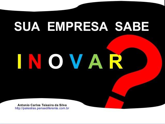Antonio Carlos Teixeira http://palestras.pensediferente.com.br SUA EMPRESA SABE I N O V A R ?Antonio Carlos Teixeira da Si...