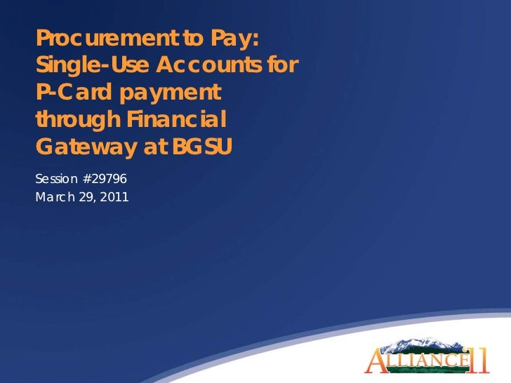 Procurement to Pay:Single-Use Accounts forP-Card paymentthrough FinancialGateway at BGSUSession #29796March 29, 2011
