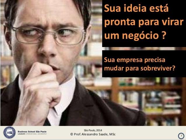 Sua ideia está pronta para virar um negócio ? Sua empresa precisa mudar para sobreviver?  São Paulo, 2014  © Prof. Alessan...