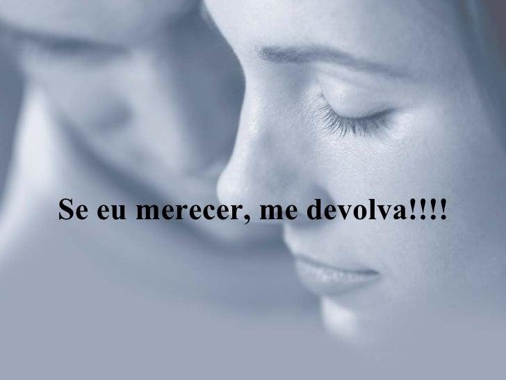 Se eu merecer, me devolva!!!!
