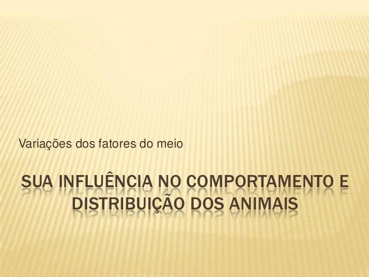 Variações dos fatores do meioSUA INFLUÊNCIA NO COMPORTAMENTO E      DISTRIBUIÇÃO DOS ANIMAIS