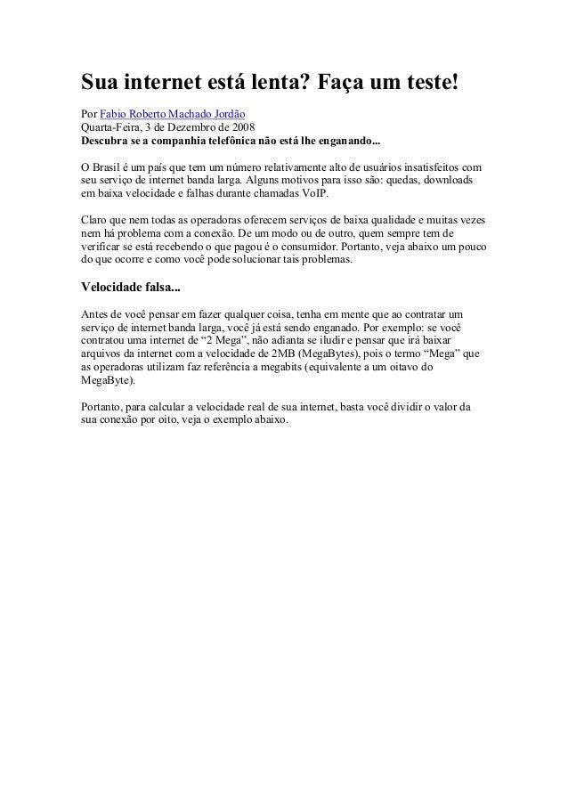 Sua internet está lenta? Faça um teste!Por Fabio Roberto Machado JordãoQuarta-Feira, 3 de Dezembro de 2008Descubra se a co...