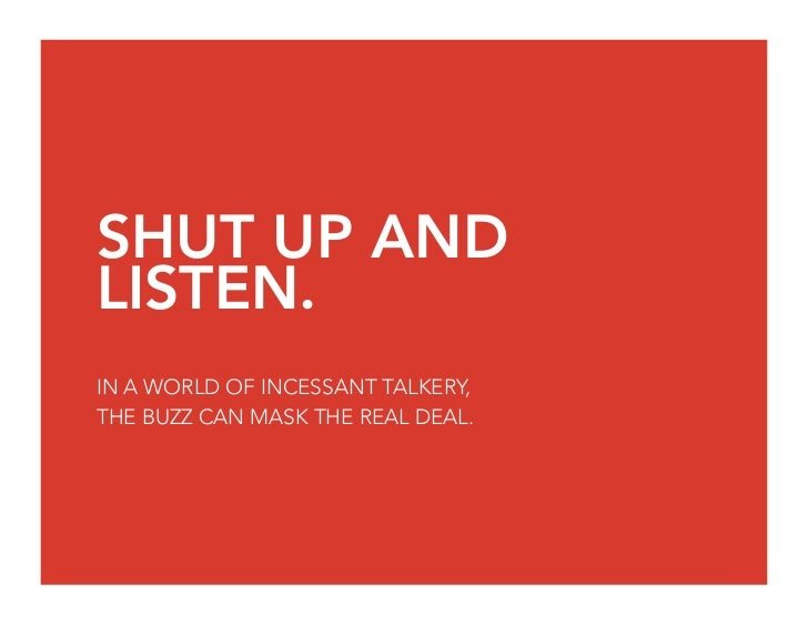 SHUT UP AND LISTEN. IN A WORLD OF INCESSANT TALKERY, THE BUZZ CAN MASK THE REAL DEAL.