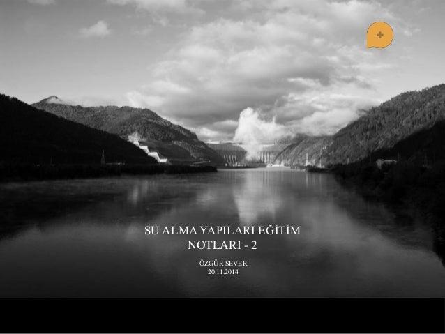 SU ALMA YAPILARI EĞĠTĠM NOTLARI - 2  ÖZGÜR SEVER 20.11.2014