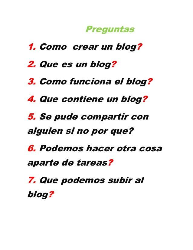 Preguntas1. Como crear un blog?2. Que es un blog?3. Como funciona el blog?4. Que contiene un blog?5. Se pude compartir con...