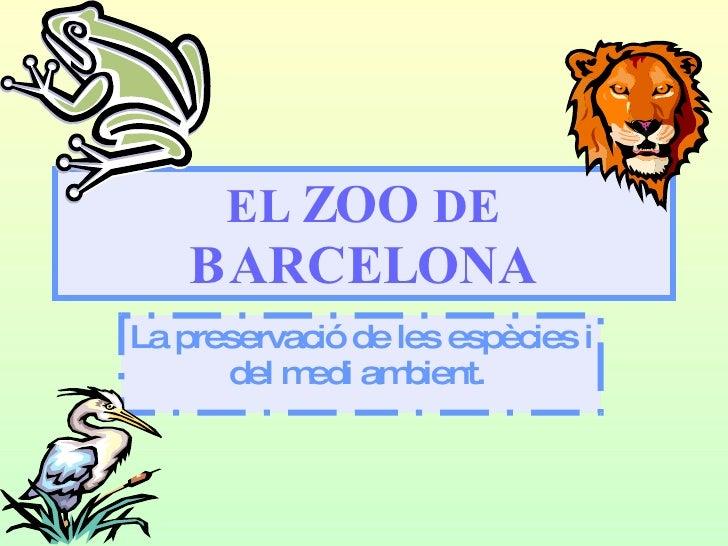EL  ZOO  DE  BARCELONA La preservació de les espècies i del medi ambient.