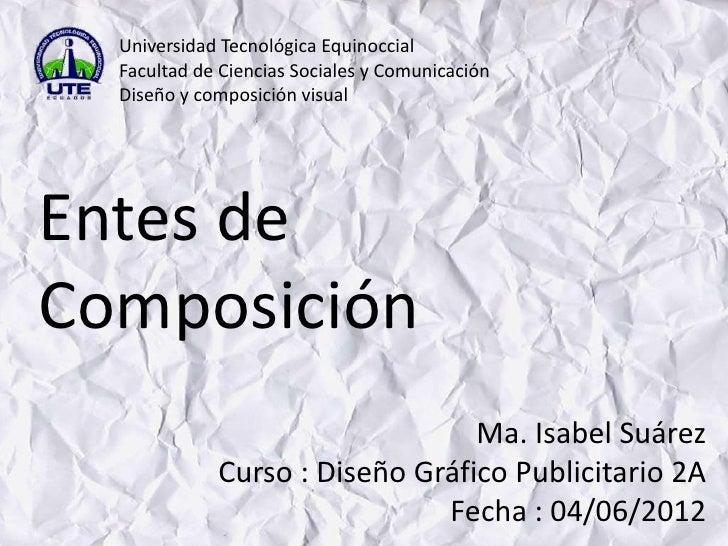 Universidad Tecnológica Equinoccial  Facultad de Ciencias Sociales y Comunicación  Diseño y composición visualEntes deComp...