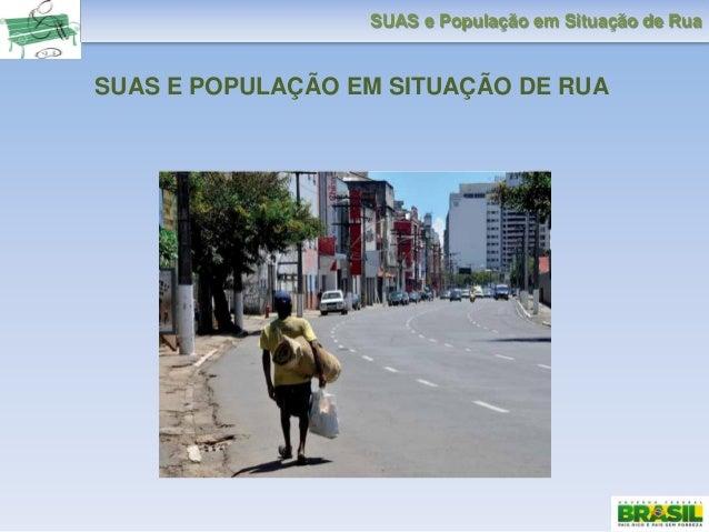 SUAS e População em Situação de Rua SUAS E POPULAÇÃO EM SITUAÇÃO DE RUA