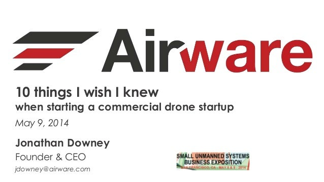 10 things I wish I knew when starting a commercial drone startup May 9, 2014 Jonathan Downey Founder & CEO jdowney@airware...