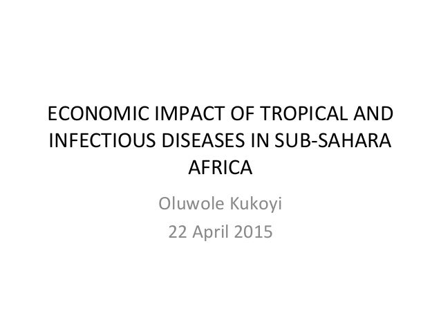 ECONOMIC IMPACT OF TROPICAL AND INFECTIOUS DISEASES IN SUB-SAHARA AFRICA Oluwole Kukoyi 22 April 2015