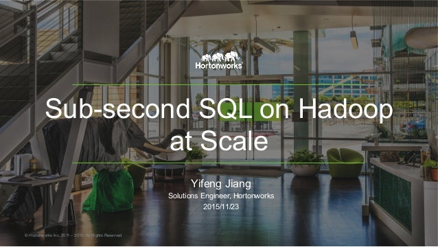 Sub-second SQL on Hadoop at Scale Yifeng Jiang Solutions Engineer, Hortonworks 2015/11/23 © Hortonworks Inc. 2011 – 2015. ...