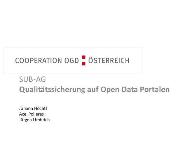 Cooperation OGD Österreich  SUB-AG  Qualitätssicherung auf Open Data Portalen  Johann Höchtl  Axel Polleres  Jürgen Umbric...