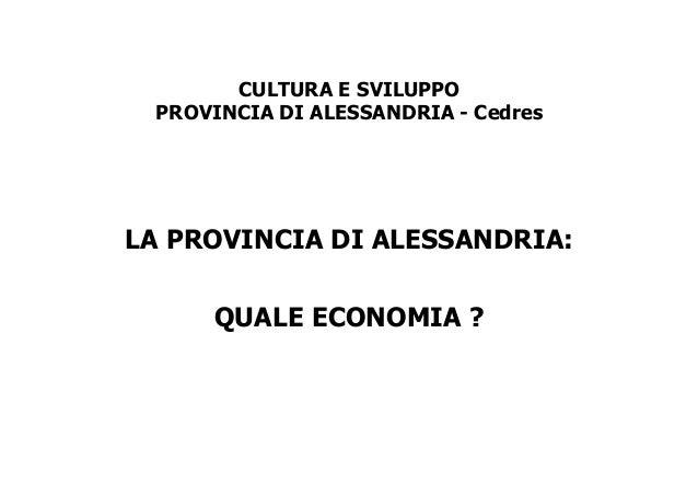 CULTURA E SVILUPPO PROVINCIA DI ALESSANDRIA - Cedres  LA PROVINCIA DI ALESSANDRIA: QUALE ECONOMIA ?