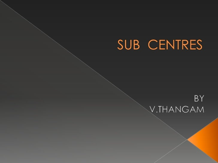 SUB  CENTRES<br />BY<br />V.THANGAM<br />