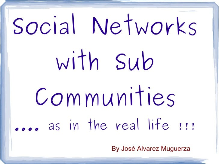 Social Networks with Sub Communities .... as in the real life !!! By José Alvarez Muguerza