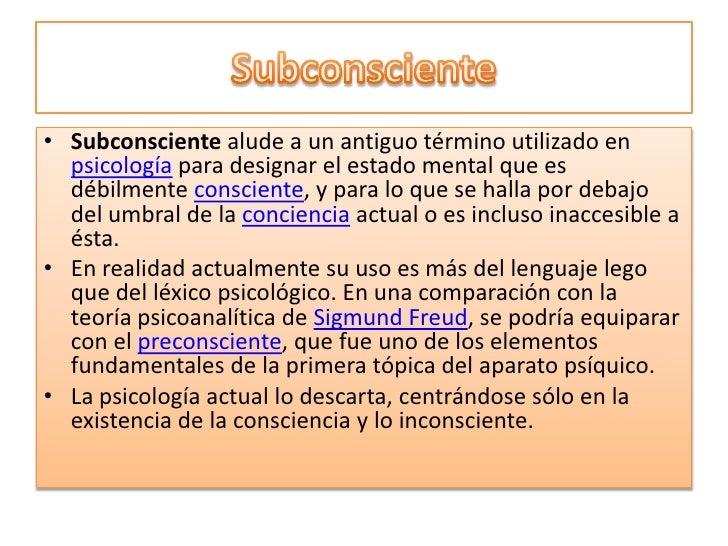 Subconsciente<br />Subconsciente alude a un antiguo término utilizado en psicología para designar el estado mental que es ...