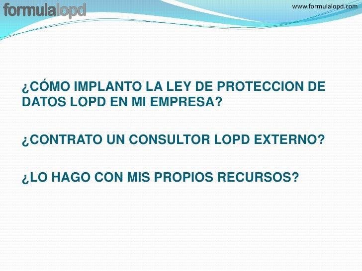 www.formulalopd.com¿CÓMO IMPLANTO LA LEY DE PROTECCION DEDATOS LOPD EN MI EMPRESA?¿CONTRATO UN CONSULTOR LOPD EXTERNO?¿LO ...