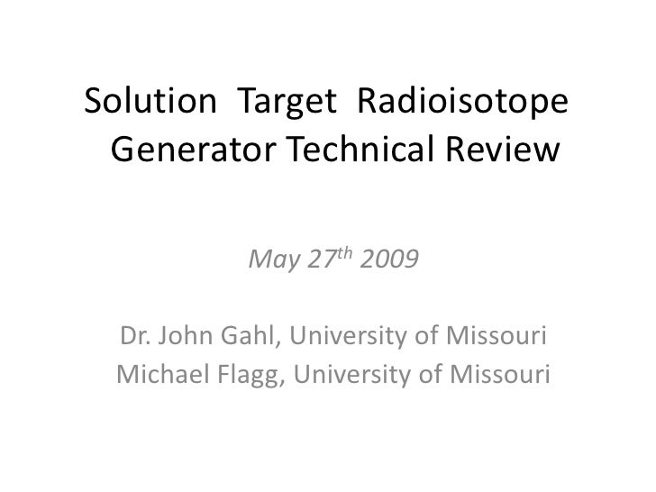 Solution Target Radioisotope Generator Technical Review<br />May 27th 2009<br />Dr. John Gahl, University of Missouri<b...