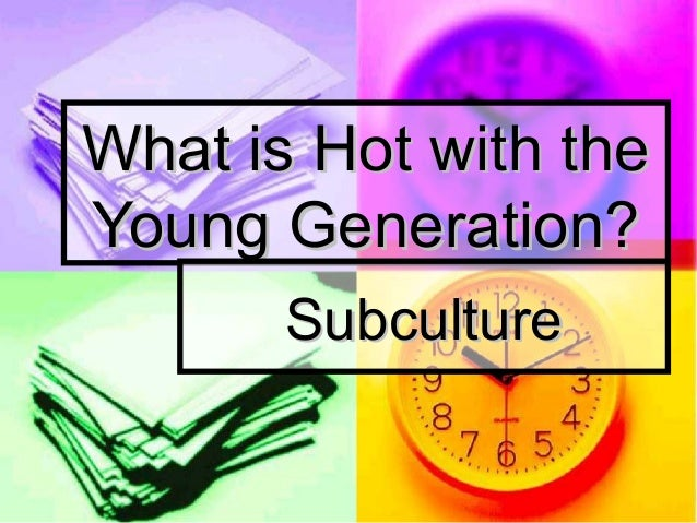 What is Hot with theYoung Generation?       Subculture