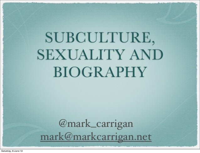 SUBCULTURE,SEXUALITY ANDBIOGRAPHY@mark_carriganmark@markcarrigan.netSaturday, 8 June 13