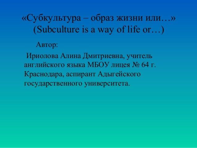 «Субкультура – образ жизни или…» (Subculture is a way of life or…) Автор: Ириолова Алина Дмитриевна, учитель английского я...