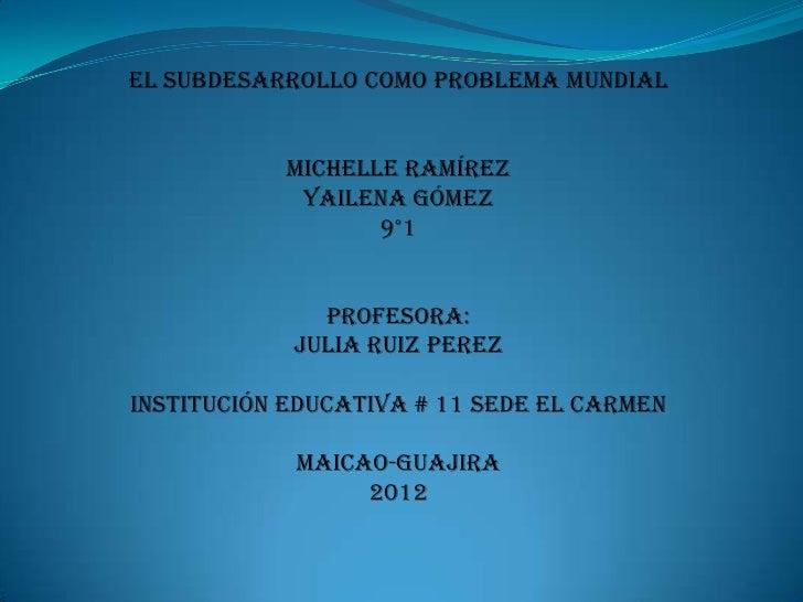 El subdesarrollo como problema mundial           Michelle Ramírez            Yailena Gómez                  9°1           ...