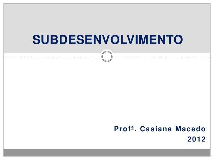 SUBDESENVOLVIMENTO         Profª. Casiana Macedo                          2012